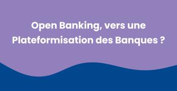 Open Banking, vers une plateformisation des banques ?
