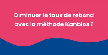 Comment diminuer le taux de rebond avec la méthode Kanbios ?