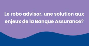 Robo Advisor Banque Assurance, une solution à de nombreux challenges.